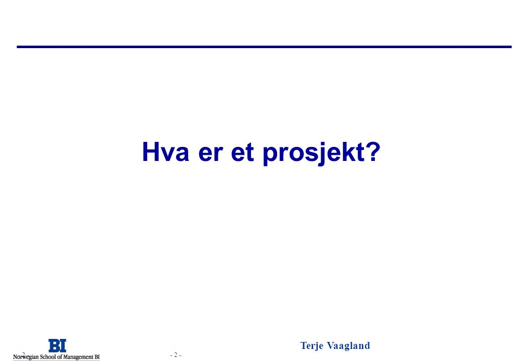- 2 - Terje Vaagland - 2 - Hva er et prosjekt?