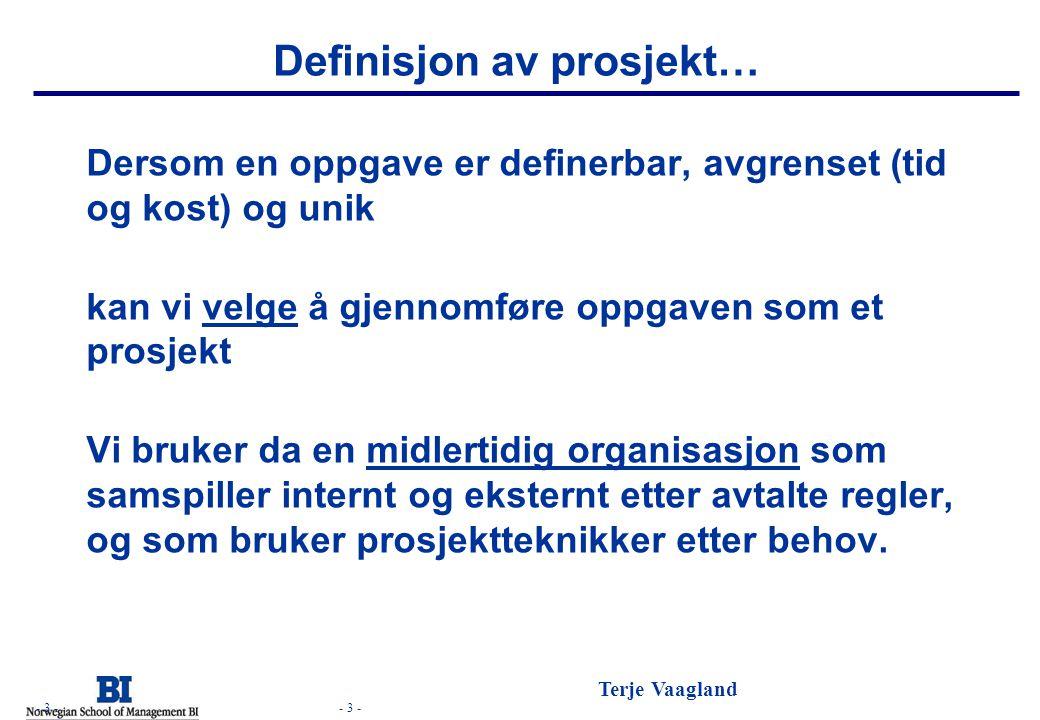 - 3 - Terje Vaagland - 3 - Definisjon av prosjekt… Dersom en oppgave er definerbar, avgrenset (tid og kost) og unik kan vi velge å gjennomføre oppgave