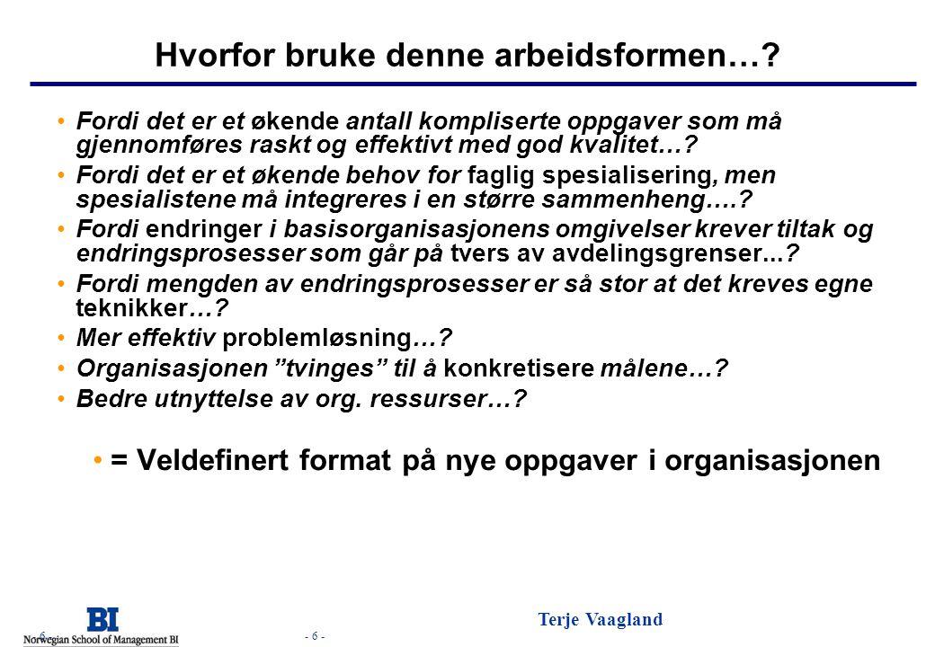 - 6 - Terje Vaagland - 6 - Hvorfor bruke denne arbeidsformen…? Fordi det er et økende antall kompliserte oppgaver som må gjennomføres raskt og effekti