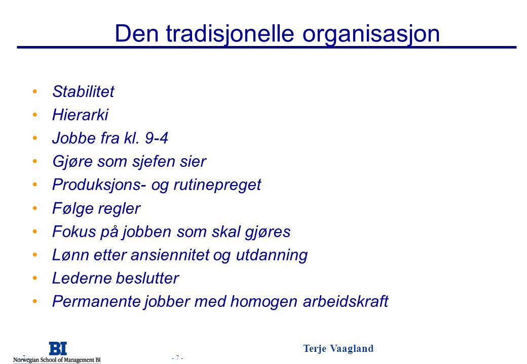 - 7 - Terje Vaagland - 7 - Den tradisjonelle organisasjon Stabilitet Hierarki Jobbe fra kl. 9-4 Gjøre som sjefen sier Produksjons- og rutinepreget Føl