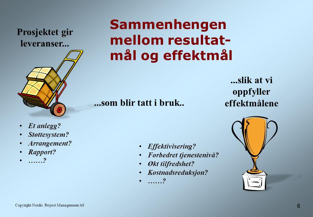 6 Copyright Nordic Project Management AS Sammenhengen mellom resultat- mål og effektmål Prosjektet gir leveranser......som blir tatt i bruk.....slik at vi oppfyller effektmålene Effektivisering.