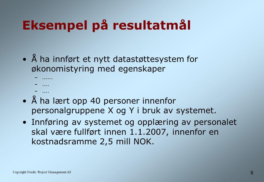 9 Copyright Nordic Project Management AS Eksempel på resultatmål Å ha innført et nytt datastøttesystem for økonomistyring med egenskaper –......