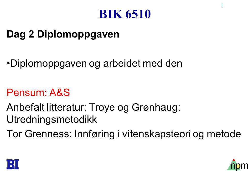 1 BIK 6510 Dag 2 Diplomoppgaven Diplomoppgaven og arbeidet med den Pensum: A&S Anbefalt litteratur: Troye og Grønhaug: Utredningsmetodikk Tor Grenness
