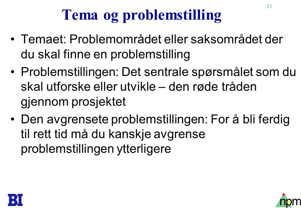 11 Tema og problemstilling Temaet: Problemområdet eller saksområdet der du skal finne en problemstilling Problemstillingen: Det sentrale spørsmålet so