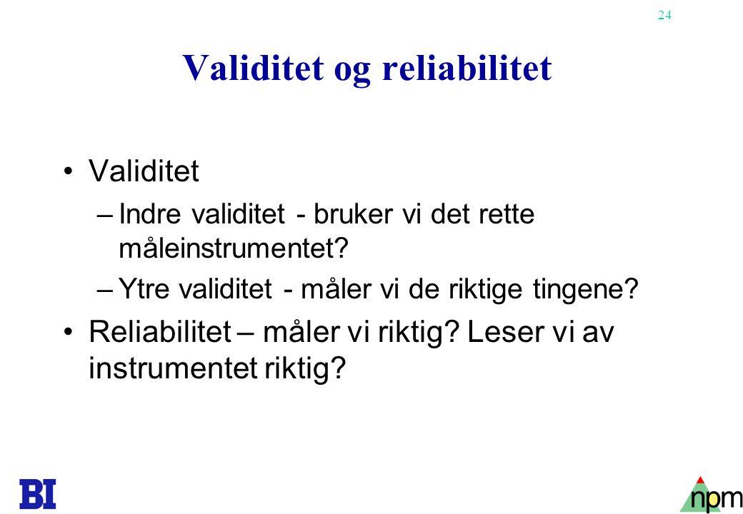 24 Validitet og reliabilitet Validitet –Indre validitet - bruker vi det rette måleinstrumentet? –Ytre validitet - måler vi de riktige tingene? Reliabi
