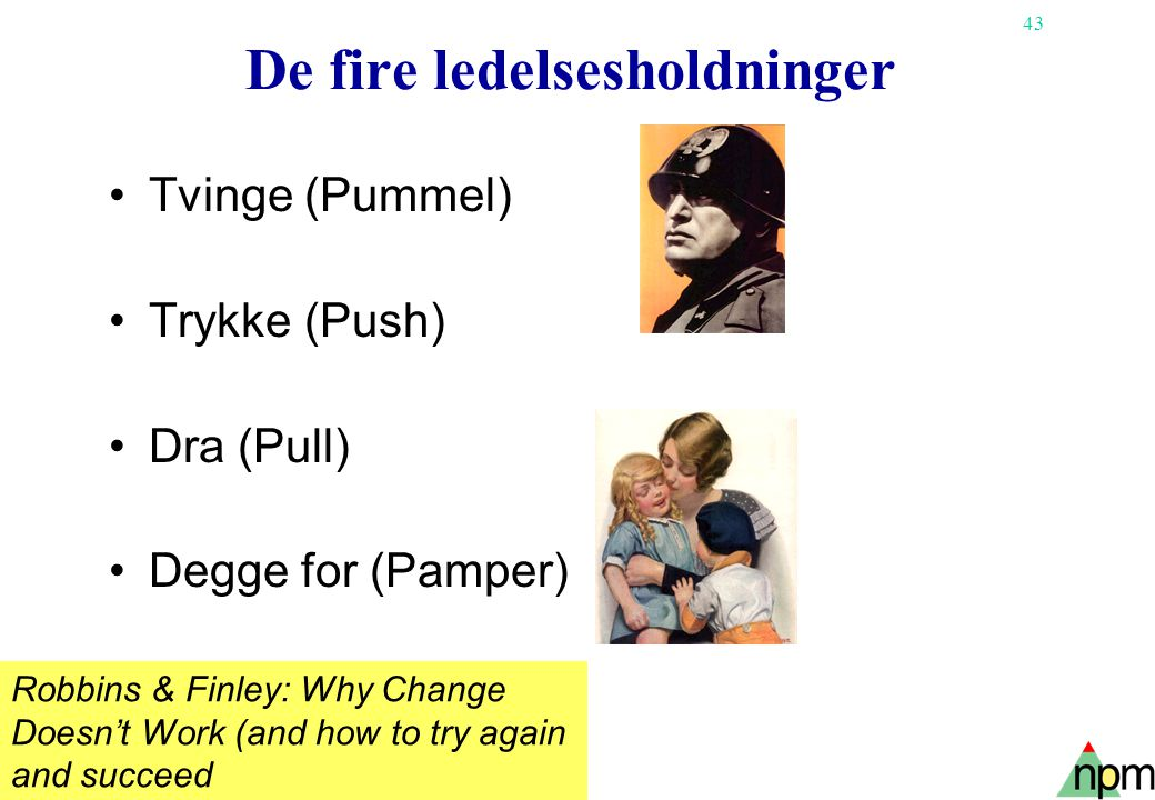43 De fire ledelsesholdninger Tvinge (Pummel) Trykke (Push) Dra (Pull) Degge for (Pamper) Robbins & Finley: Why Change Doesn't Work (and how to try again and succeed