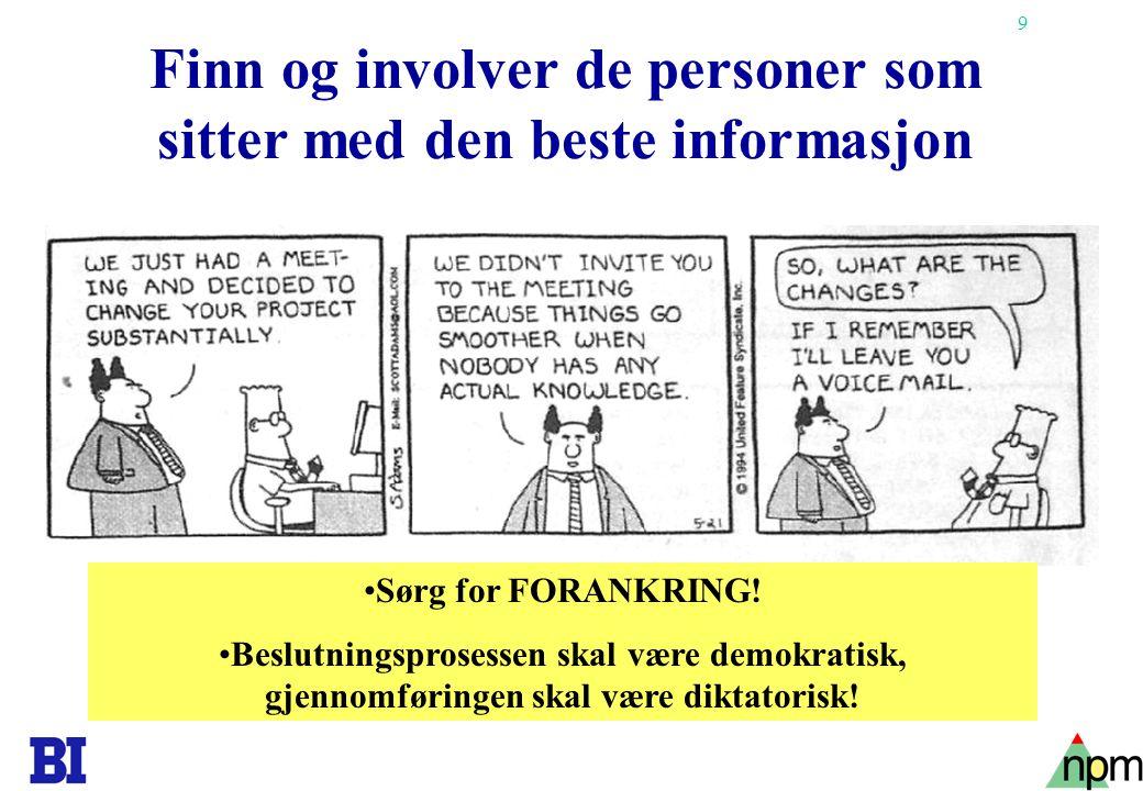 9 Finn og involver de personer som sitter med den beste informasjon Sørg for FORANKRING! Beslutningsprosessen skal være demokratisk, gjennomføringen s