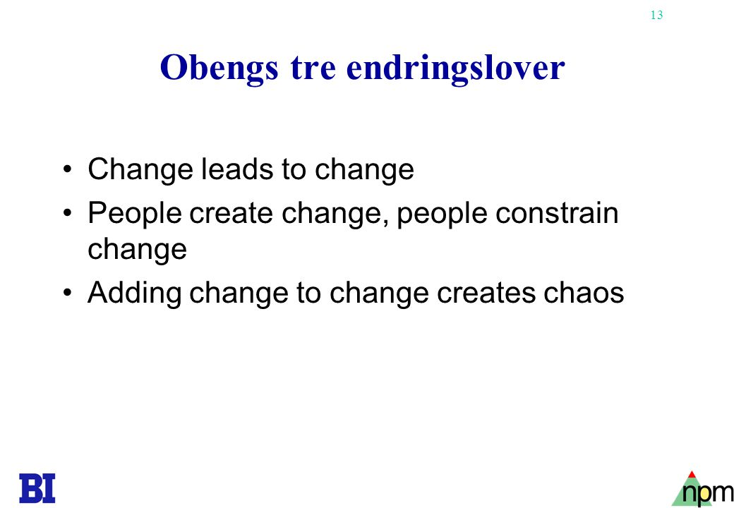 13 Obengs tre endringslover Change leads to change People create change, people constrain change Adding change to change creates chaos