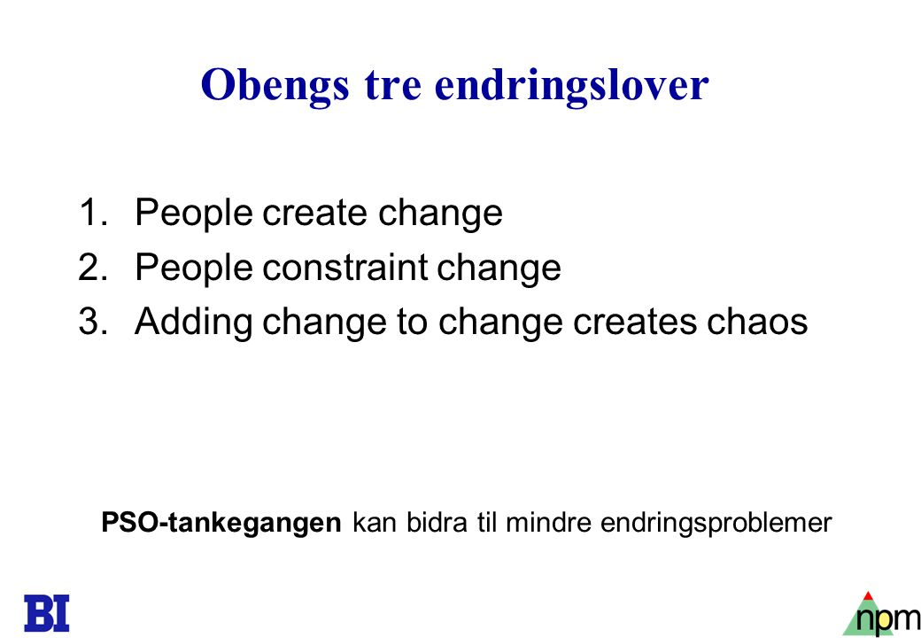 21 Obengs tre endringslover 1.People create change 2.People constraint change 3.Adding change to change creates chaos PSO-tankegangen kan bidra til mi