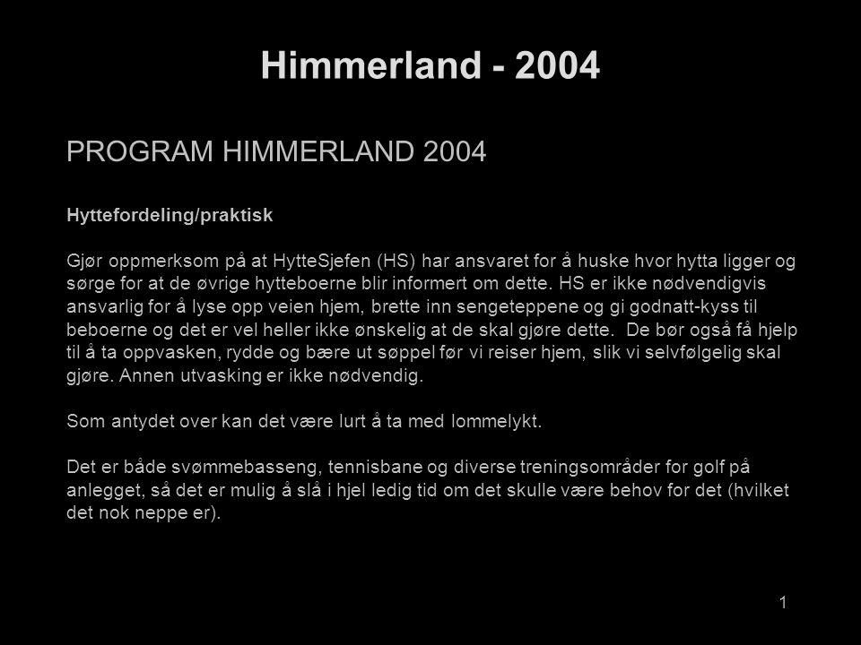 1 Himmerland - 2004 PROGRAM HIMMERLAND 2004 Hyttefordeling/praktisk Gjør oppmerksom på at HytteSjefen (HS) har ansvaret for å huske hvor hytta ligger og sørge for at de øvrige hytteboerne blir informert om dette.