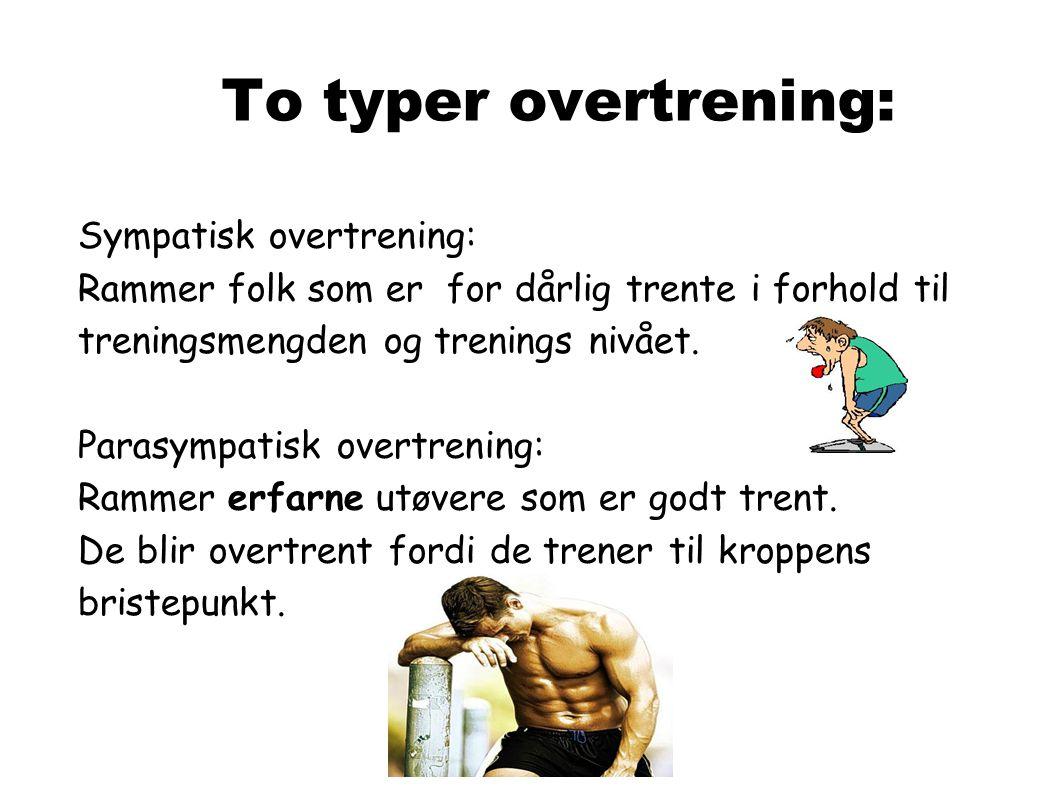 To typer overtrening: Sympatisk overtrening: Rammer folk som er for dårlig trente i forhold til treningsmengden og trenings nivået. Parasympatisk over