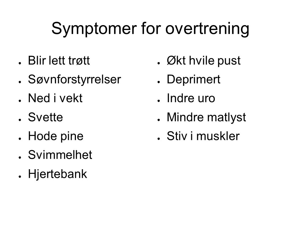 Symptomer for overtrening ● Blir lett trøtt ● Søvnforstyrrelser ● Ned i vekt ● Svette ● Hode pine ● Svimmelhet ● Hjertebank ● Økt hvile pust ● Deprime