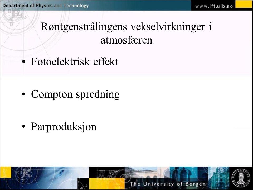 Normal text - click to edit Røntgenstrålingens vekselvirkninger i atmosfæren Fotoelektrisk effekt Compton spredning Parproduksjon