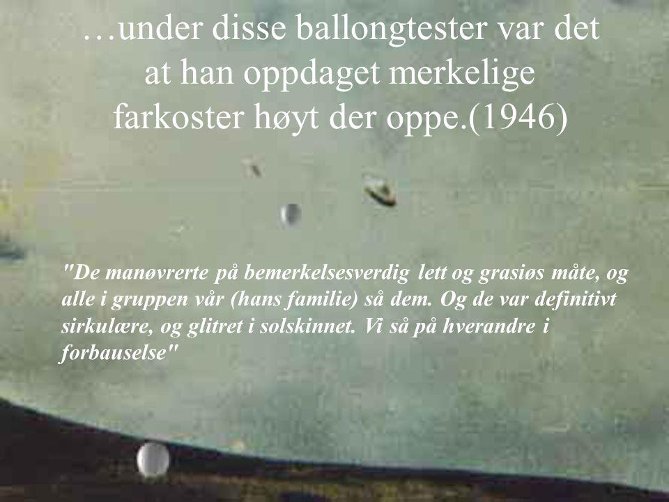 …under disse ballongtester var det at han oppdaget merkelige farkoster høyt der oppe.(1946)