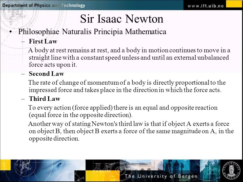 Normal text - click to edit Sir Isaac Newton Philosophiae Naturalis Principia Mathematica –First Law A body at rest remains at rest, and a body in motion continues to move in a straight line with a constant speed unless and until an external unbalanced force acts upon it.