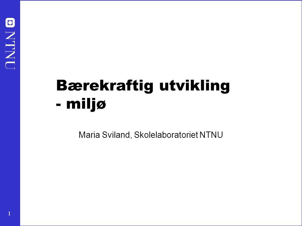 1 Bærekraftig utvikling - miljø Maria Sviland, Skolelaboratoriet NTNU