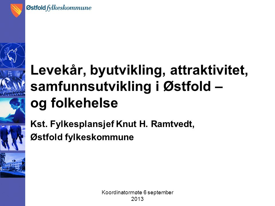 Koordinatormøte 6 september 2013 Levekår, byutvikling, attraktivitet, samfunnsutvikling i Østfold – og folkehelse Kst. Fylkesplansjef Knut H. Ramtvedt