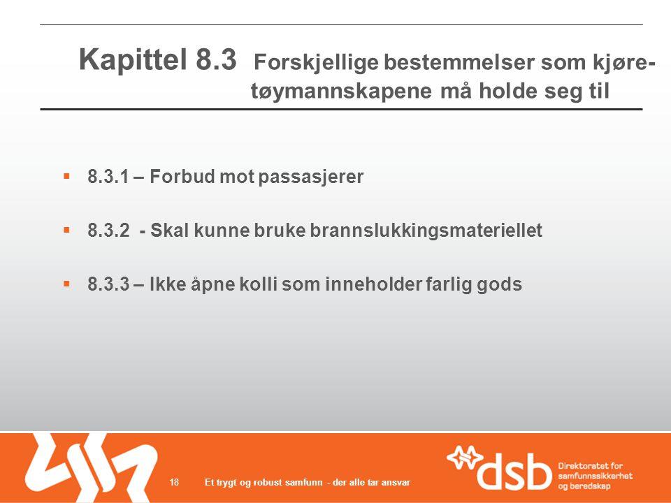 Kapittel 8.3 Forskjellige bestemmelser som kjøre- tøymannskapene må holde seg til  8.3.1 – Forbud mot passasjerer  8.3.2 - Skal kunne bruke brannslukkingsmateriellet  8.3.3 – Ikke åpne kolli som inneholder farlig gods Et trygt og robust samfunn - der alle tar ansvar18