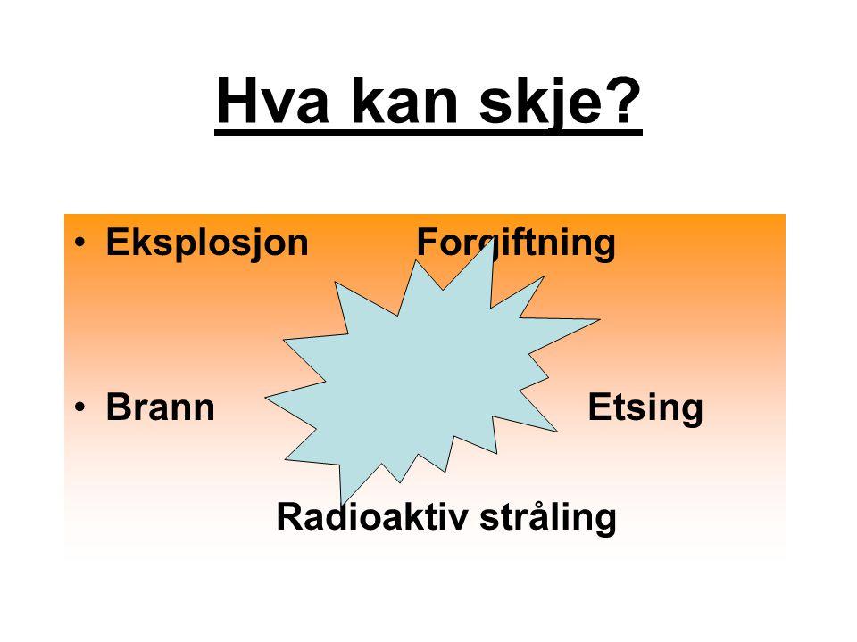EksplosjonForgiftning BrannEtsing Radioaktiv stråling Hva kan skje?