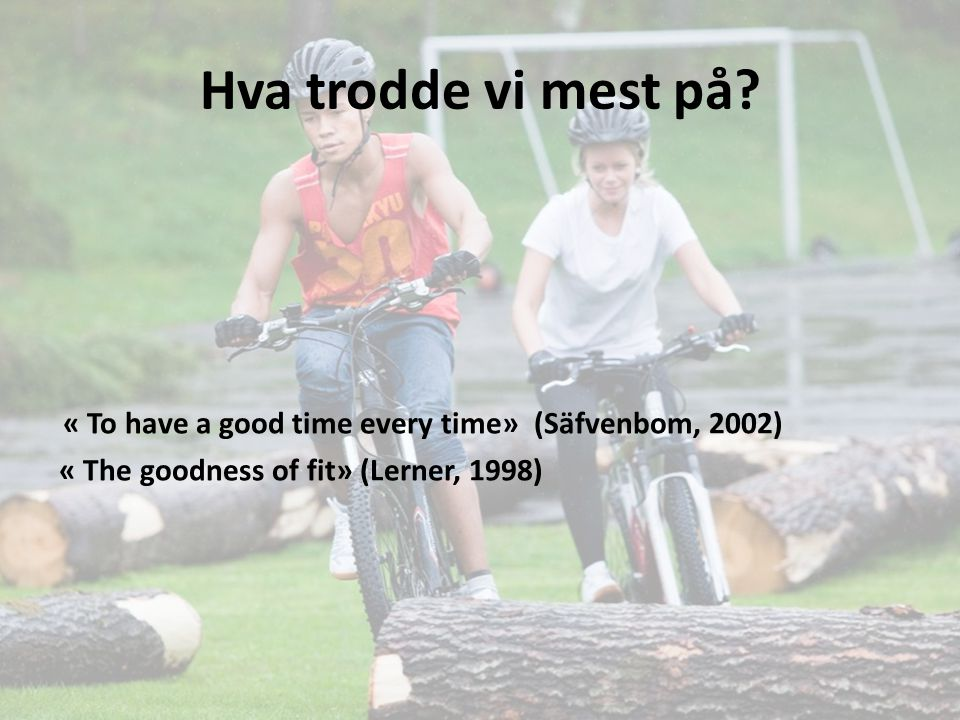 Hva trodde vi mest på? « To have a good time every time» (Säfvenbom, 2002) « The goodness of fit» (Lerner, 1998)