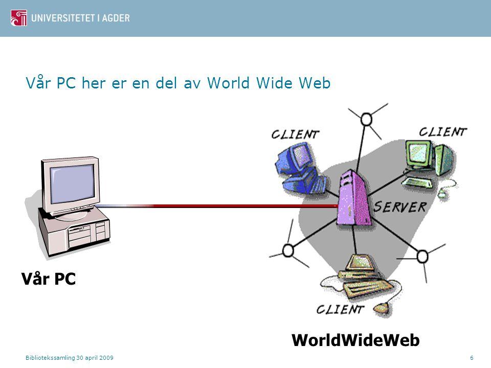 Bibliotekssamling 30 april 20096 Vår PC her er en del av World Wide Web Vår PC WorldWideWeb