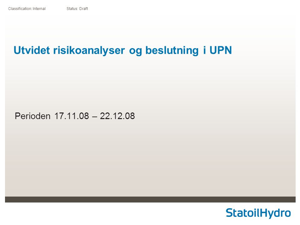 Classification: Internal Status: Draft Utvidet risikoanalyser og beslutning i UPN Perioden 17.11.08 – 22.12.08