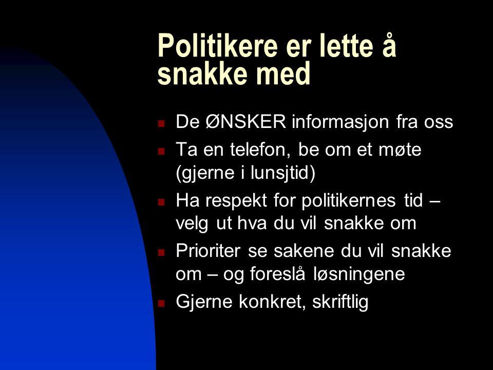 Politikere er lette å snakke med De ØNSKER informasjon fra oss Ta en telefon, be om et møte (gjerne i lunsjtid) Ha respekt for politikernes tid – velg