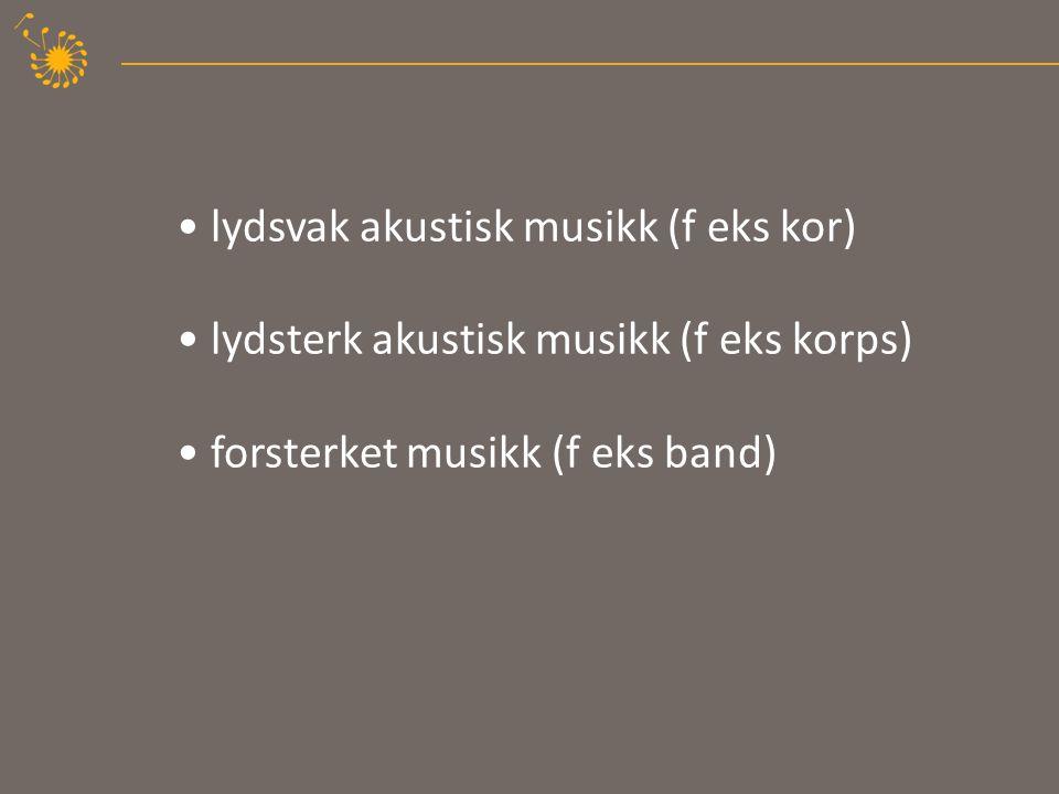 lydsvak akustisk musikk (f eks kor) lydsterk akustisk musikk (f eks korps) forsterket musikk (f eks band)