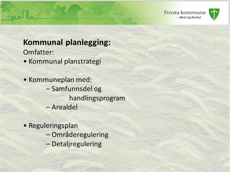 Kommunal planlegging: Omfatter: Kommunal planstrategi Kommuneplan med: – Samfunnsdel og handlingsprogram – Arealdel Reguleringsplan – Områderegulering – Detaljregulering