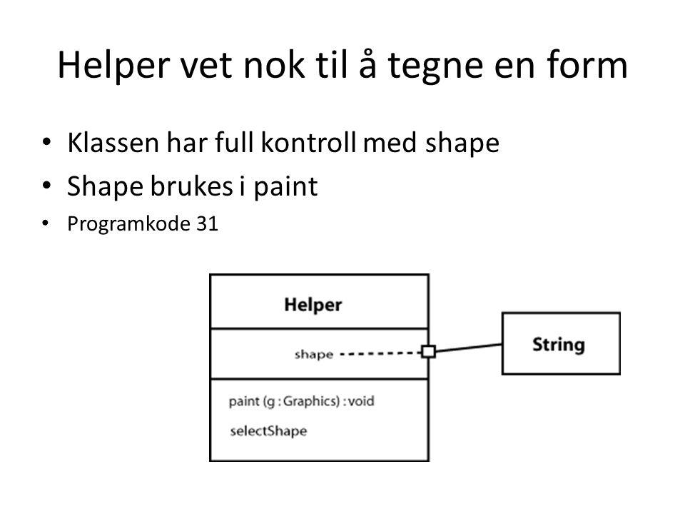 Helper vet nok til å tegne en form Klassen har full kontroll med shape Shape brukes i paint Programkode 31