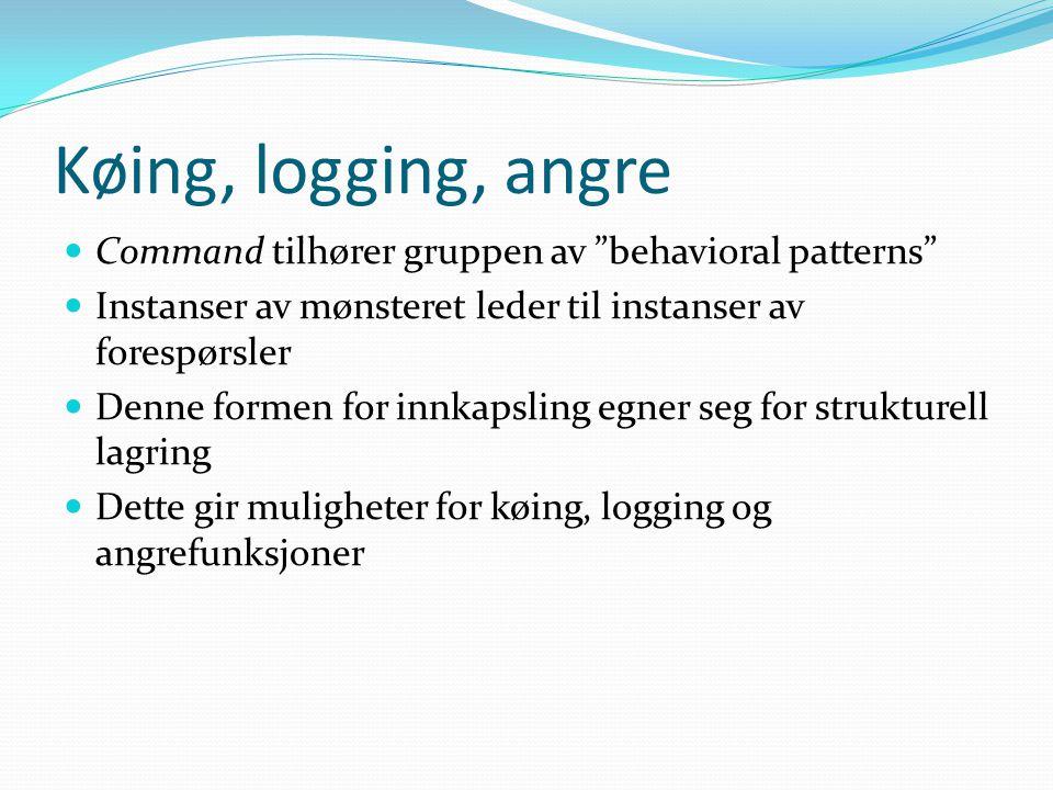 Køing, logging, angre Command tilhører gruppen av behavioral patterns Instanser av mønsteret leder til instanser av forespørsler Denne formen for innkapsling egner seg for strukturell lagring Dette gir muligheter for køing, logging og angrefunksjoner