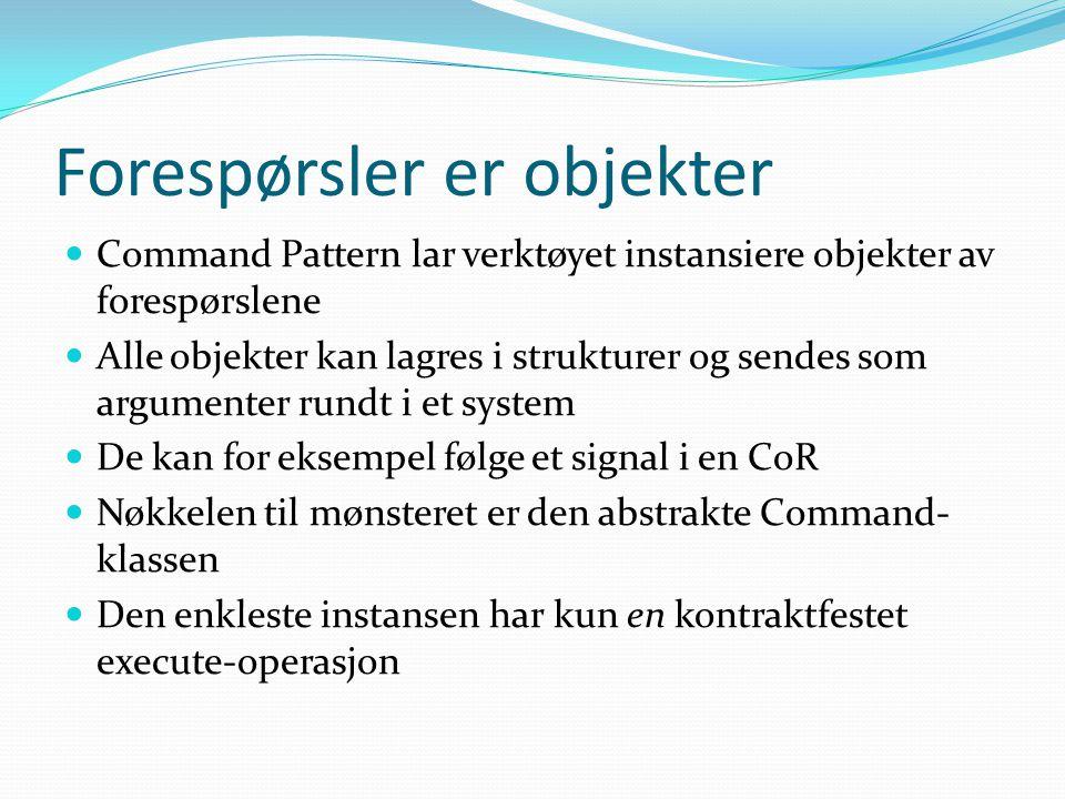 Forespørsler er objekter Command Pattern lar verktøyet instansiere objekter av forespørslene Alle objekter kan lagres i strukturer og sendes som argumenter rundt i et system De kan for eksempel følge et signal i en CoR Nøkkelen til mønsteret er den abstrakte Command- klassen Den enkleste instansen har kun en kontraktfestet execute-operasjon