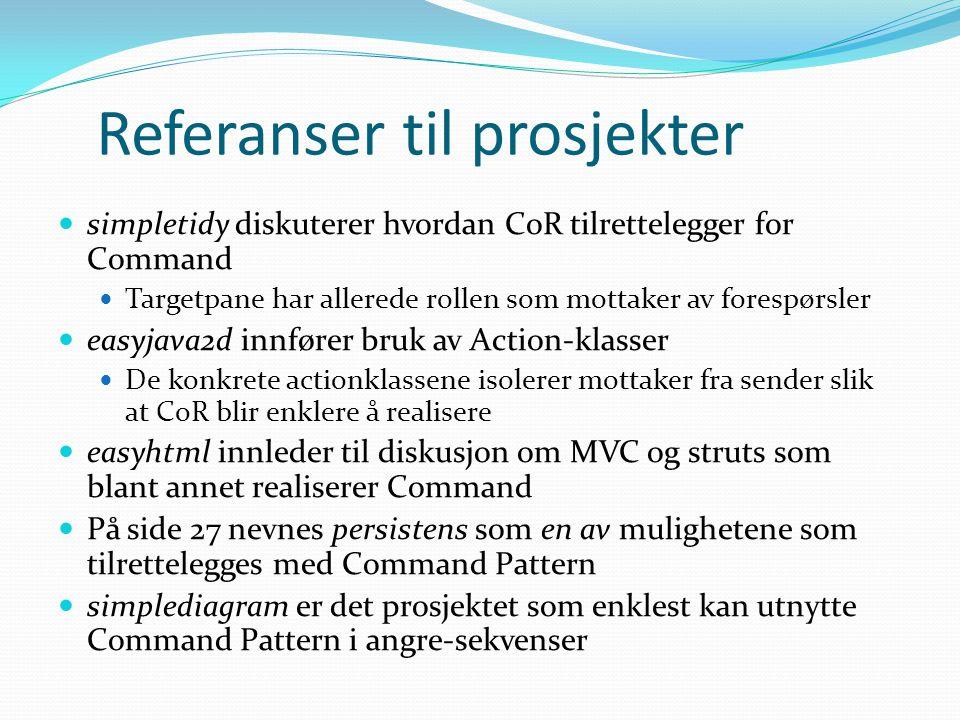 Referanser til prosjekter simpletidy diskuterer hvordan CoR tilrettelegger for Command Targetpane har allerede rollen som mottaker av forespørsler easyjava2d innfører bruk av Action-klasser De konkrete actionklassene isolerer mottaker fra sender slik at CoR blir enklere å realisere easyhtml innleder til diskusjon om MVC og struts som blant annet realiserer Command På side 27 nevnes persistens som en av mulighetene som tilrettelegges med Command Pattern simplediagram er det prosjektet som enklest kan utnytte Command Pattern i angre-sekvenser