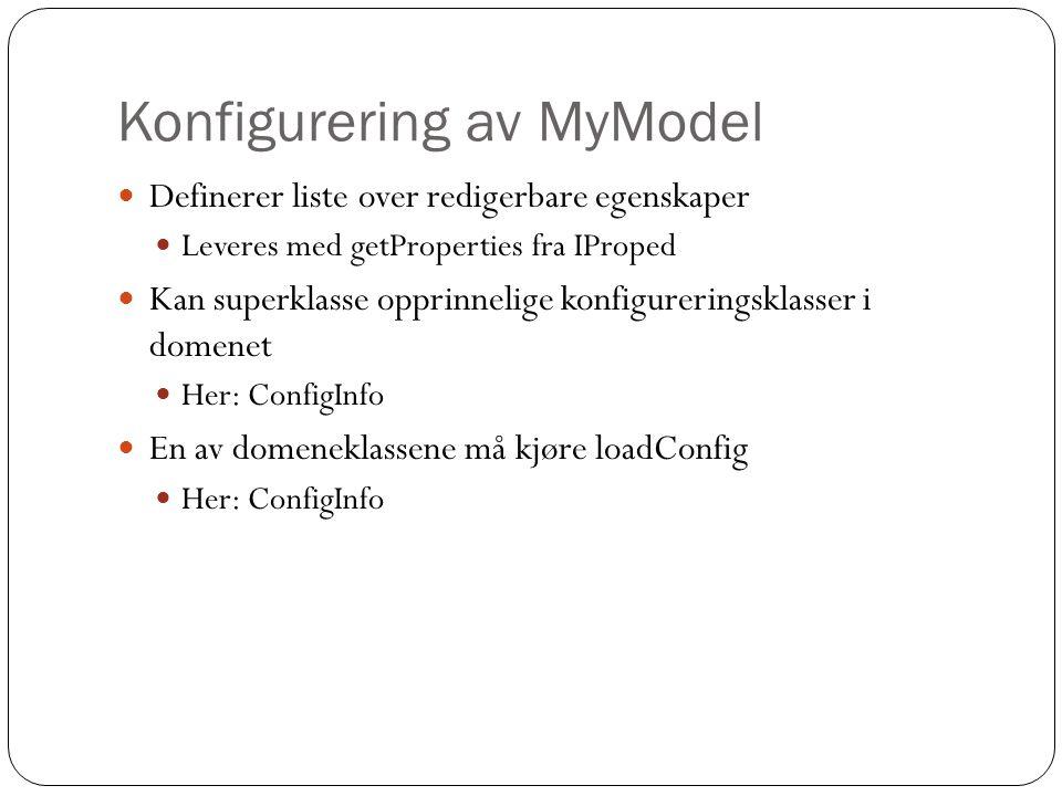 Konfigurering av MyModel Definerer liste over redigerbare egenskaper Leveres med getProperties fra IProped Kan superklasse opprinnelige konfigureringsklasser i domenet Her: ConfigInfo En av domeneklassene må kjøre loadConfig Her: ConfigInfo