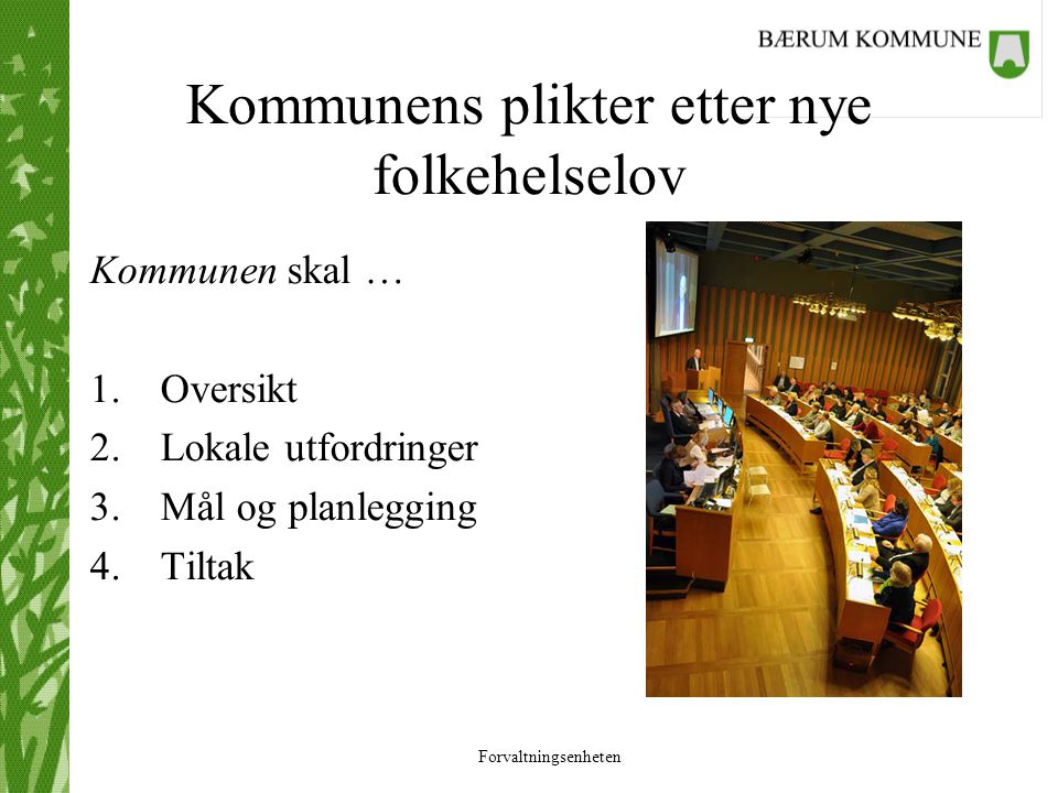 Forvaltningsenheten Kommunens plikter etter nye folkehelselov Kommunen skal … 1.Oversikt 2.Lokale utfordringer 3.Mål og planlegging 4.Tiltak
