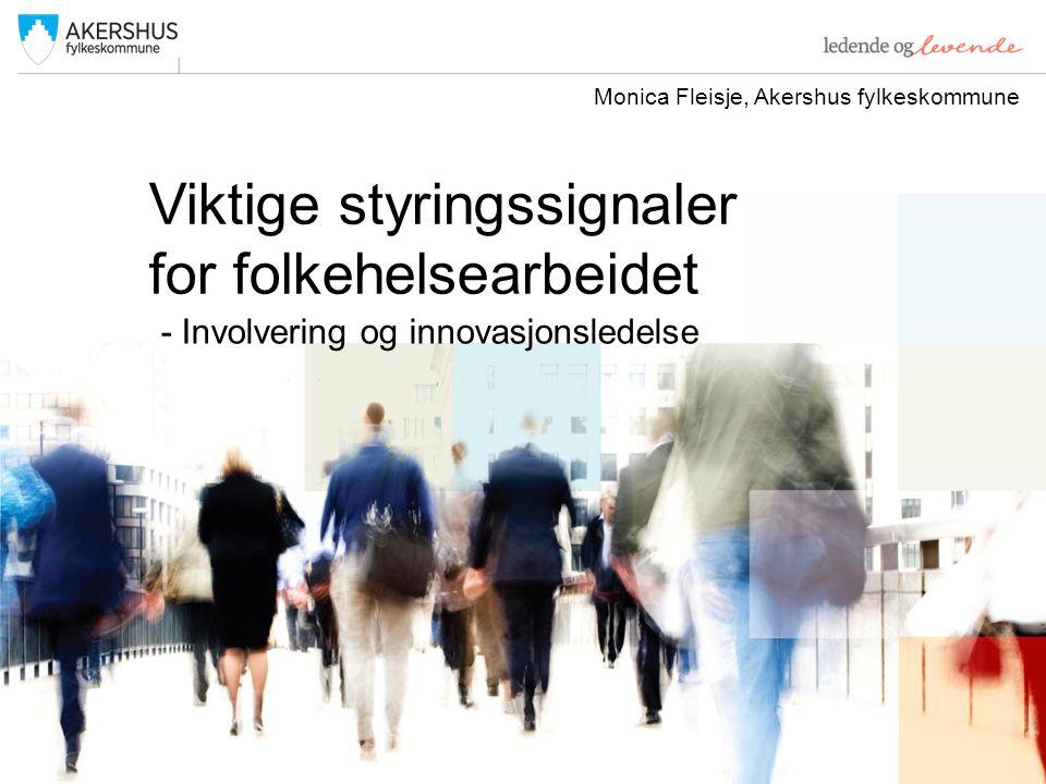 Viktige styringssignaler for folkehelsearbeidet - Involvering og innovasjonsledelse Monica Fleisje, Akershus fylkeskommune
