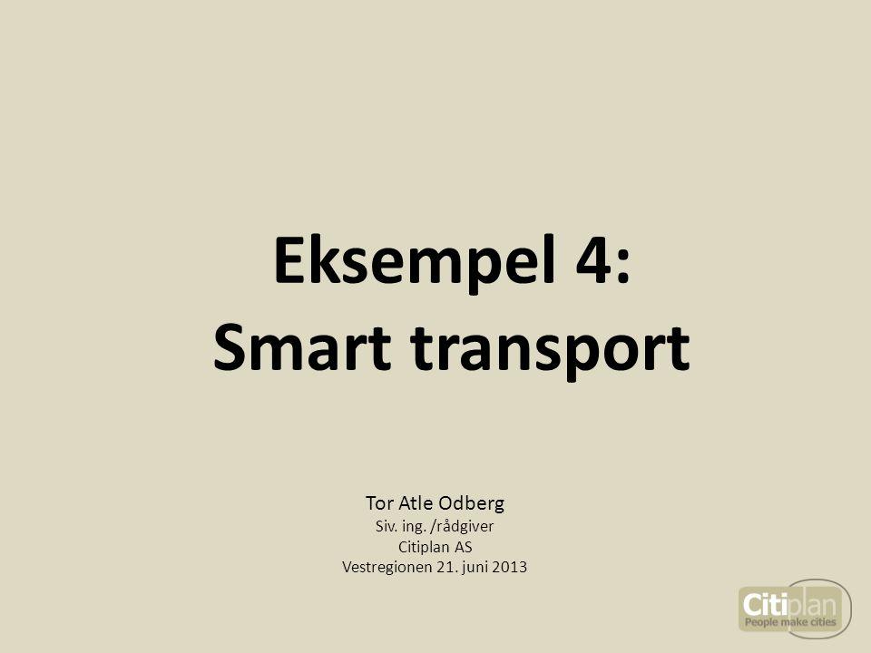 Eksempel 4: Smart transport Tor Atle Odberg Siv. ing. /rådgiver Citiplan AS Vestregionen 21. juni 2013