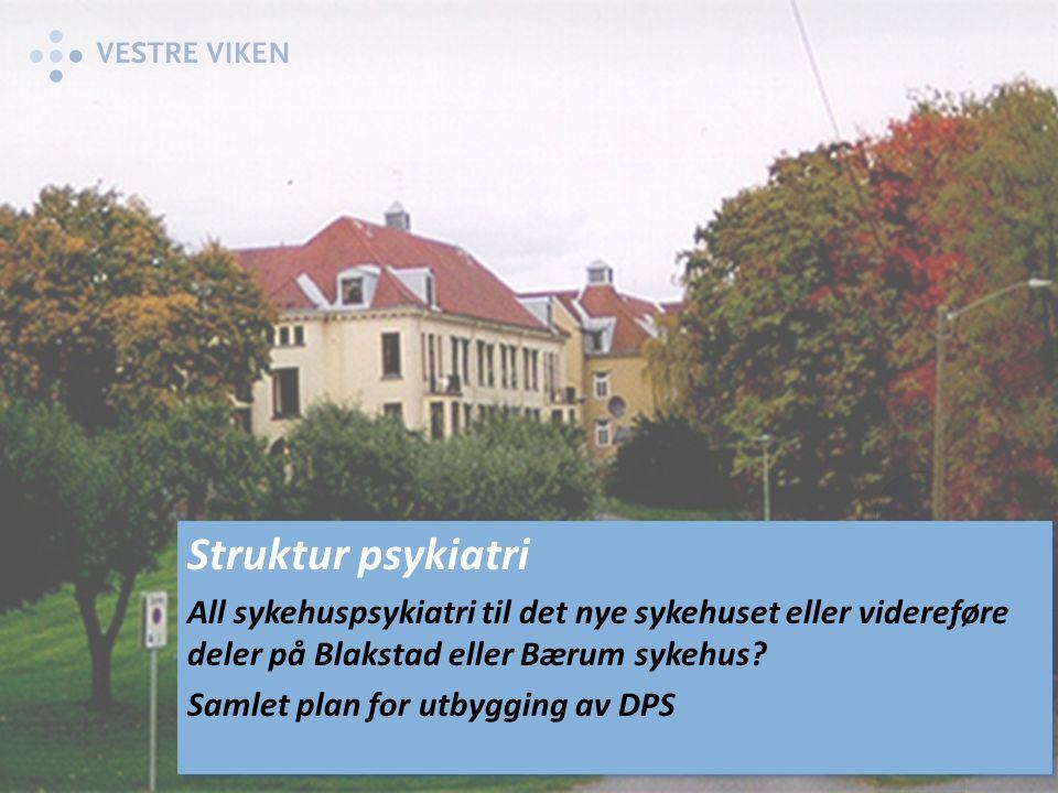 Struktur psykiatri All sykehuspsykiatri til det nye sykehuset eller videreføre deler på Blakstad eller Bærum sykehus.