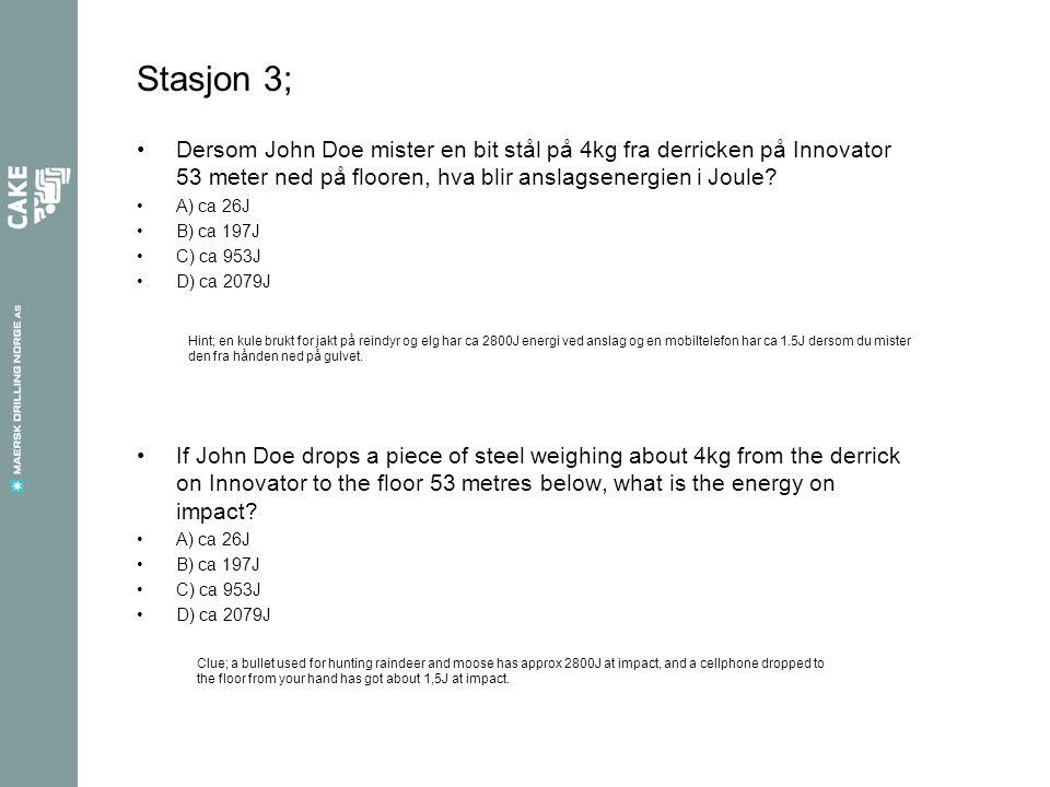 Stasjon 3; Dersom John Doe mister en bit stål på 4kg fra derricken på Innovator 53 meter ned på flooren, hva blir anslagsenergien i Joule? A) ca 26J B