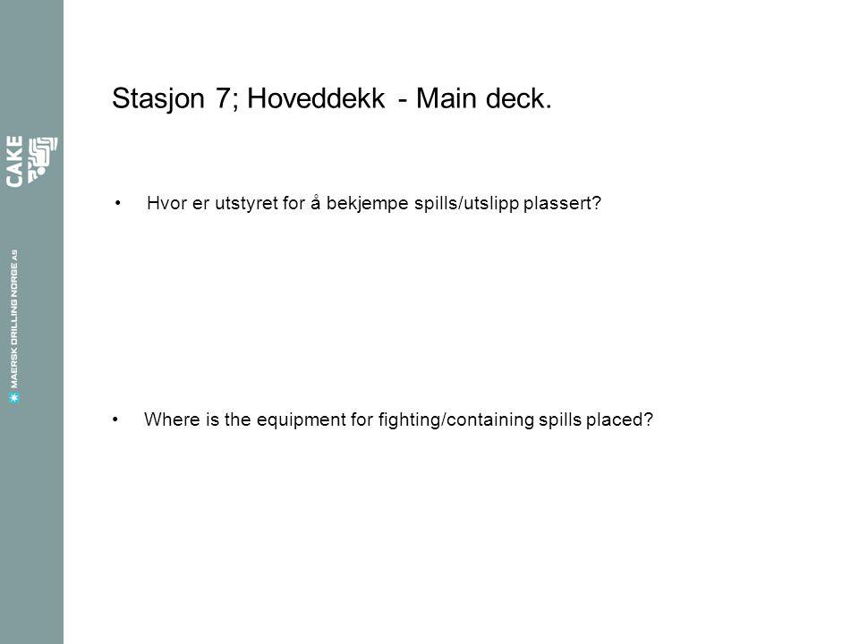 Stasjon 7; Hoveddekk - Main deck. Hvor er utstyret for å bekjempe spills/utslipp plassert? Where is the equipment for fighting/containing spills place
