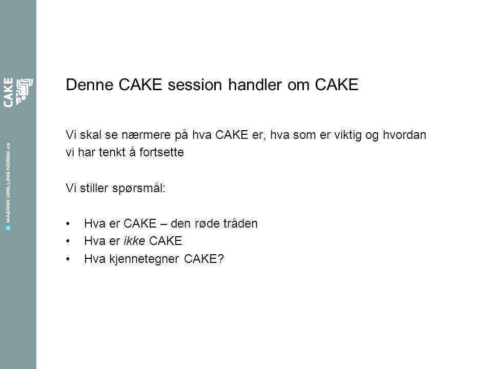 Denne CAKE session handler om CAKE Vi skal se nærmere på hva CAKE er, hva som er viktig og hvordan vi har tenkt å fortsette Vi stiller spørsmål: Hva er CAKE – den røde tråden Hva er ikke CAKE Hva kjennetegner CAKE