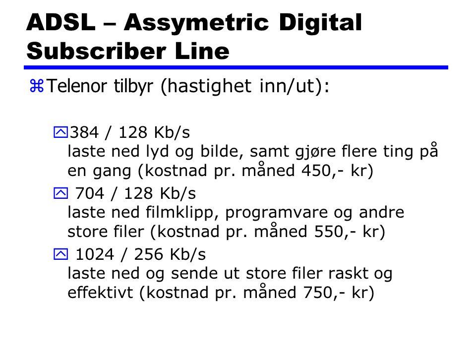 ADSL – Assymetric Digital Subscriber Line  Telenor tilbyr (h astighet inn/ut): y384 / 128 Kb/s laste ned lyd og bilde, samt gjøre flere ting på en gang (kostnad pr.