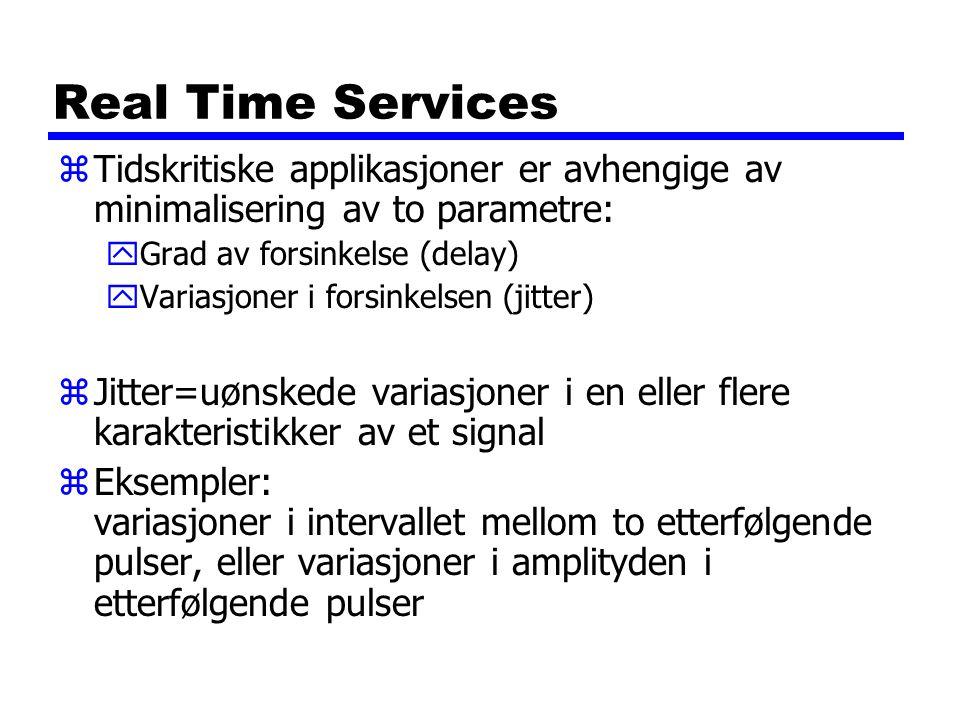 Real Time Services zTidskritiske applikasjoner er avhengige av minimalisering av to parametre: yGrad av forsinkelse (delay) yVariasjoner i forsinkelsen (jitter) zJitter=uønskede variasjoner i en eller flere karakteristikker av et signal zEksempler: variasjoner i intervallet mellom to etterfølgende pulser, eller variasjoner i amplityden i etterfølgende pulser
