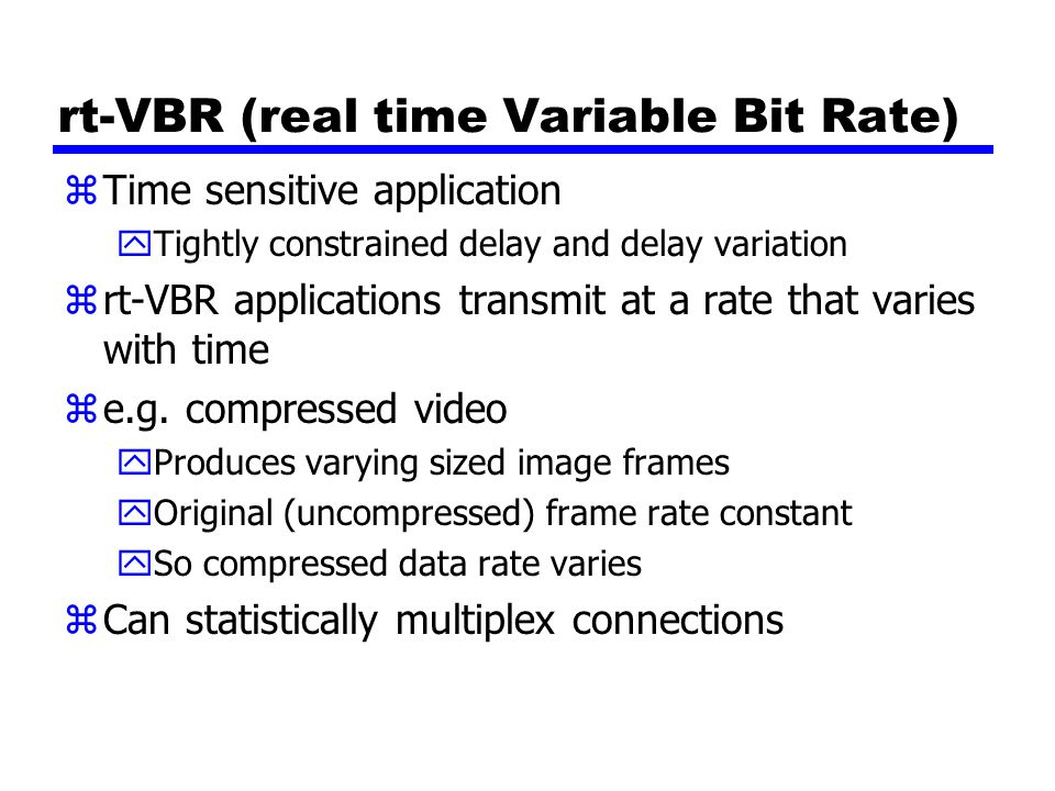 rt-VBR (real time Variable Bit Rate) zTime sensitive application yTightly constrained delay and delay variation zrt-VBR applications transmit at a rat