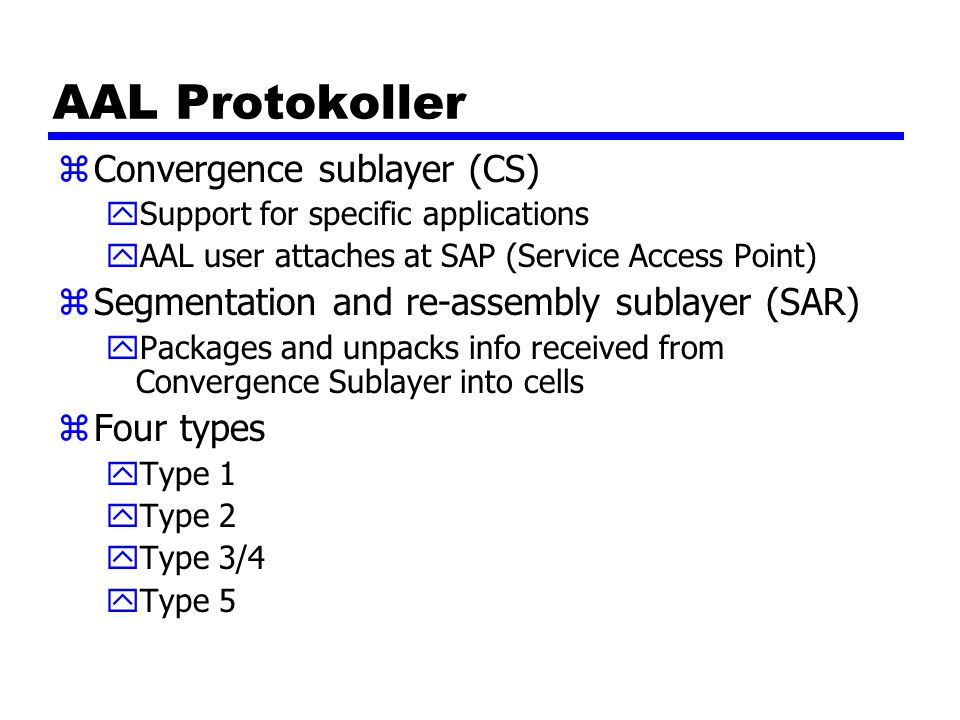 AAL Protokoller zConvergence sublayer (CS) ySupport for specific applications yAAL user attaches at SAP (Service Access Point) zSegmentation and re-as