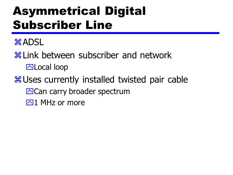 Asymmetrical Digital Subscriber Line zADSL zLink between subscriber and network yLocal loop zUses currently installed twisted pair cable yCan carry br