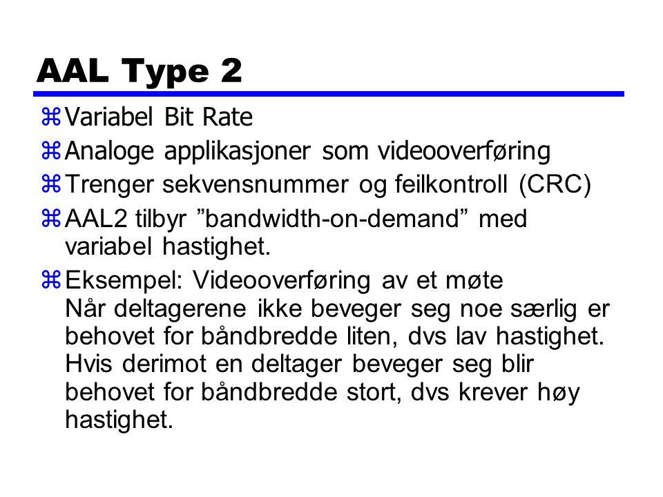 AAL Type 2 zVariabel Bit Rate zAnaloge applikasjoner som videooverføring zTrenger sekvensnummer og feilkontroll (CRC) zAAL2 tilbyr bandwidth-on-demand med variabel hastighet.