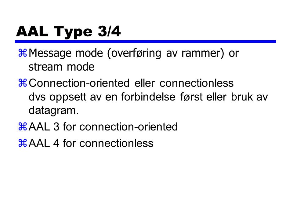 AAL Type 3/4 zMessage mode (overføring av rammer) or stream mode zConnection-oriented eller connectionless dvs oppsett av en forbindelse først eller bruk av datagram.