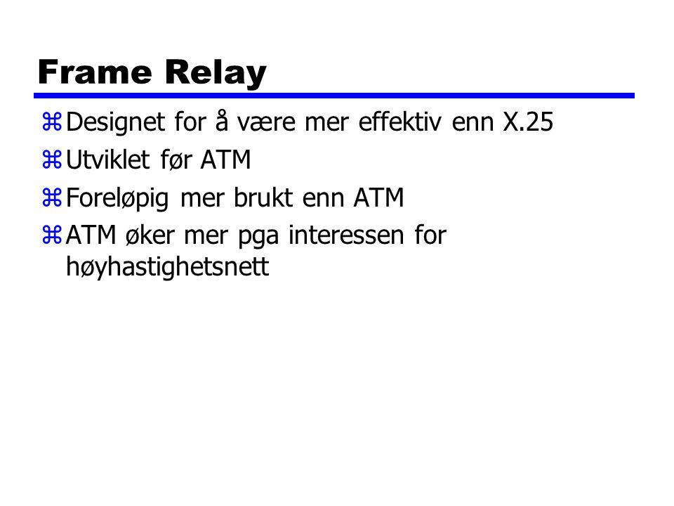 Frame Relay zDesignet for å være mer effektiv enn X.25 zUtviklet før ATM zForeløpig mer brukt enn ATM zATM øker mer pga interessen for høyhastighetsnett
