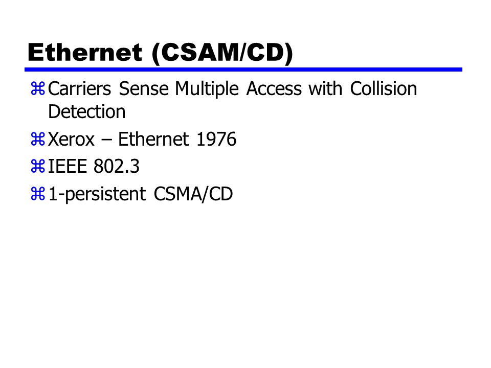 Ethernet (CSAM/CD) zCarriers Sense Multiple Access with Collision Detection zXerox – Ethernet 1976 zIEEE 802.3 z1-persistent CSMA/CD